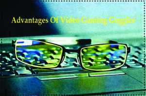 advantages of video gaming goggles